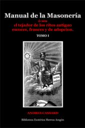 Manual de la Masoner�a, � sea el tejador de los ritos antiguo escoces, frances y de adopcion. Tomo I | Cassard, Andres